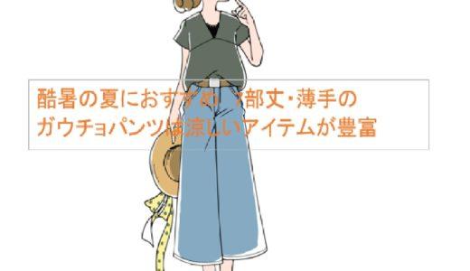 猛暑の夏におすすめ 7分丈・薄手のガウチョパンツは涼しいアイテムが豊富