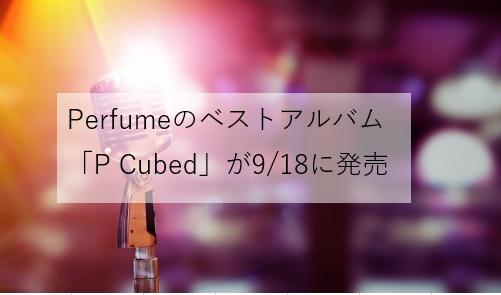 Perfumeのベストアルバム「P Cubed」が2019/9/18に発売決定!収録曲紹介